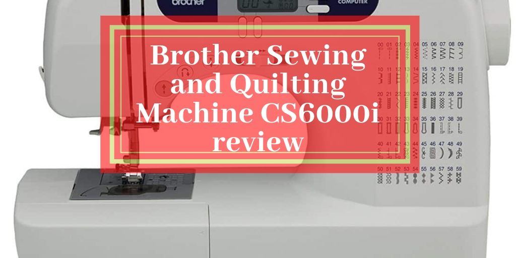 Brother Sewing and Quilting Machine CS6000i review